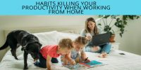 6 Habits Killing Your Productivity When Working from Home